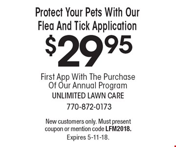 Protect Your Pets With Our Flea And Tick Application $29.95 First App With The Purchase Of Our Annual Program. New customers only. Must present coupon or mention code LFM2018. Expires 5-11-18.