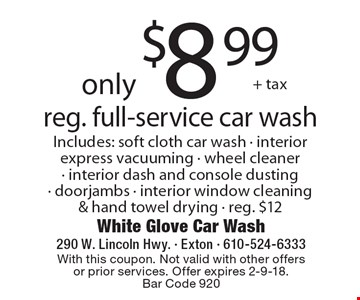 only $8.99 + tax reg. full-service car wash Includes: soft cloth car wash - interior express vacuuming - wheel cleaner - interior dash and console dusting - doorjambs - interior window cleaning & hand towel drying - reg. $12. With this coupon. Not valid with other offers or prior services. Offer expires 2-9-18. Bar Code 920