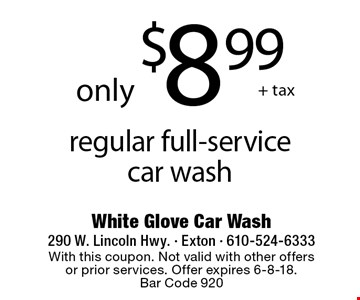 only $8.99 + tax regular full-service car wash. With this coupon. Not valid with other offers or prior services. Offer expires 6-8-18. Bar Code 920