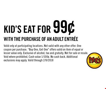 kid's eat for 99¢ with the purchase of an adult entree. Valid only at participating locations. Not valid with any other offer. One coupon per purchase.