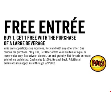 FREE ENTREE BUY 1, GET 1 FREE WITH THE PURCHASE OF A large beverage. Valid only at participating locations. Not valid with any other offer. One coupon per purchase.