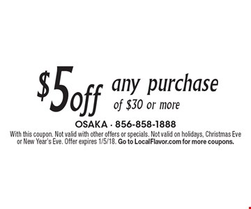 $5 off any purchase of $30 or more. With this coupon. Not valid with other offers or specials. Not valid on holidays, Christmas Eve or New Year's Eve. Offer expires 1/5/18. Go to LocalFlavor.com for more coupons.