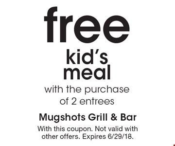 Free kid's meal with the purchase of 2 entrees. With this coupon. Not valid with other offers. Expires 6/29/18.