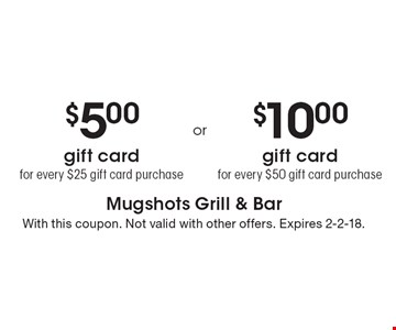 $5.00 gift card for every $25 gift card purchase OR $10.00 gift card for every $50 gift card purchase. With this coupon. Not valid with other offers. Expires 2-2-18.