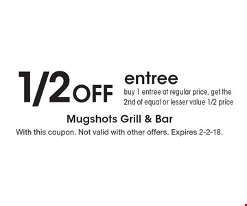1/2 Off entree. Buy 1 entree at regular price, get the 2nd of equal or lesser value 1/2 price. With this coupon. Not valid with other offers. Expires 2-2-18.