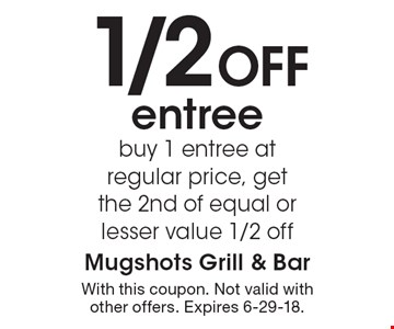 1/2 Off entree. buy 1 entree at regular price, get the 2nd of equal or lesser value 1/2 off. With this coupon. Not valid with other offers. Expires 6-29-18.