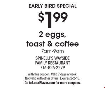 Early Bird Special. $1.99 2 Eggs, Toast & Coffee. 7am-9am. With this coupon. Valid 7 days a week. Not valid with other offers. Expires 2-2-18.  Go to LocalFlavor.com for more coupons.