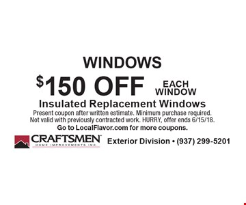 Windows $150 Off Insulated Replacement Windows Each Window. Present coupon after written estimate. Minimum purchase required. Not valid with previously contracted work. Hurry, offer ends 6/15/18. Go to LocalFlavor.com for more coupons.