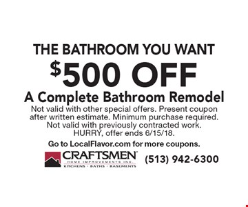 The bathroom you want $500 off A Complete Bathroom Remodel. Not valid with other special offers. Present coupon after written estimate. Minimum purchase required. Not valid with previously contracted work. Hurry, offer ends 6/15/18. Go to LocalFlavor.com for more coupons.