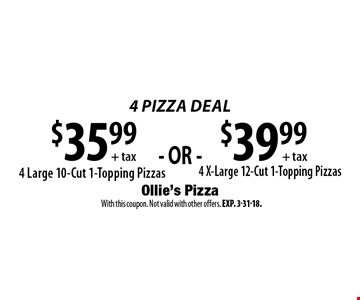 4 Pizza Deal $35.99 + tax 4 Large 10-Cut 1-Topping Pizzas. $39.99 + tax 4 X-Large 12-Cut 1-Topping Pizzas.  With this coupon. Not valid with other offers. Exp. 3-31-18.