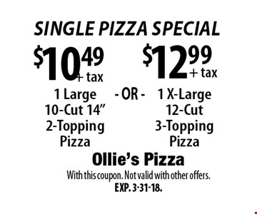 Single Pizza Special $12.99 + tax 1 X-Large 12-Cut 3-Topping Pizza. + tax 1 Large 10-Cut 14
