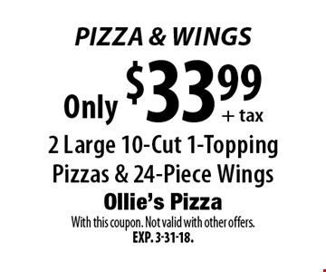 Pizza & Wings Only $33.99 + tax 2 Large 10-Cut 1-Topping Pizzas & 24-Piece Wings. With this coupon. Not valid with other offers. Exp. 3-31-18.