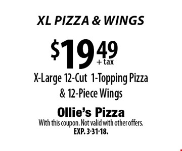 XL PIZZA & wings $19.49 + tax X-Large 12-Cut1-Topping Pizza & 12-Piece Wings. With this coupon. Not valid with other offers.Exp. 3-31-18.