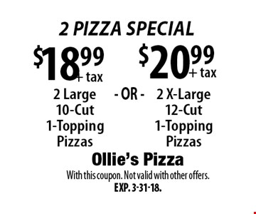 2 pizza Special $20.99 + tax 2 X-Large 12-Cut 1-Topping Pizzas. + tax 2 Large 10-Cut 1-Topping Pizzas. With this coupon. Not valid with other offers. Exp. 3-31-18.