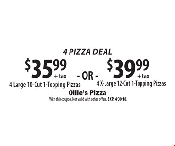 4 Pizza deal. $35.99 + tax 4 X-Large 12-Cut 1-Topping Pizzas OR $39.99 + tax 4 Large 10-Cut 1-Topping Pizzas. With this coupon. Not valid with other offers. Exp. 4-30-18.