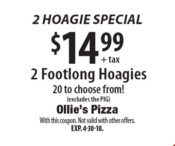 2 hoagie special $14.99 + tax 2 Footlong Hoagies. 20 to choose from! (excludes the PIG). With this coupon. Not valid with other offers. Exp. 4-30-18.