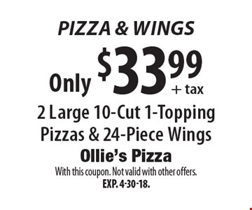 Pizza & Wings Only $33.99 + tax 2 Large 10-Cut 1-Topping Pizzas & 24-Piece Wings. With this coupon. Not valid with other offers. Exp. 4-30-18.