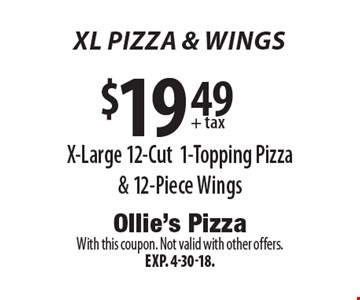 XL PIZZA & wings $19.49 + tax X-Large 12-Cut1-Topping Pizza & 12-Piece Wings. With this coupon. Not valid with other offers.Exp. 4-30-18.