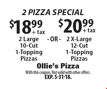2 pizza Special $18.99 + tax $20.99 + tax 2 Large 10-Cut 1-Topping Pizzas 2 X-Large 12-Cut 1-Topping Pizzas . With this coupon. Not valid with other offers.Exp. 5-31-18.