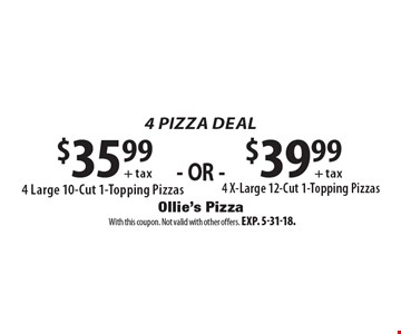 4 Pizza Deal $39.99 + tax $35.99 + tax 4 X-Large 12-Cut 1-Topping Pizzas 4 Large 10-Cut 1-Topping Pizzas . With this coupon. Not valid with other offers. Exp. 5-31-18.