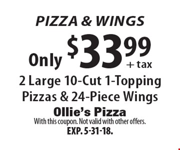 Pizza & Wings Only $33.99 + tax 2 Large 10-Cut 1-Topping Pizzas & 24-Piece Wings. With this coupon. Not valid with other offers.Exp. 5-31-18.