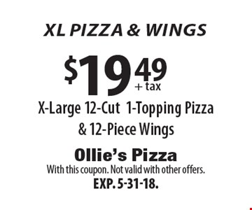 XL PIZZA & wings $19.49 + tax X-Large 12-Cut 1-Topping Pizza & 12-Piece Wings. With this coupon. Not valid with other offers. Exp. 5-31-18.