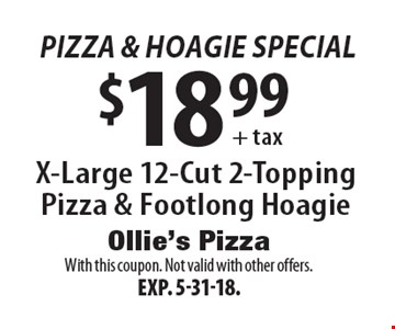 pizza & hoagie Special $18.99 + tax X-Large 12-Cut 2-Topping Pizza & Footlong Hoagie. With this coupon. Not valid with other offers. Exp. 5-31-18.