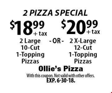 2 PIZZA SPECIAL! $18.99 + tax: 2 Large 10-Cut 1-Topping Pizzas OR $20.99 + tax: 2 X-Large 12-Cut 1-Topping Pizzas. With this coupon. Not valid with other offers. Exp. 6-30-18.