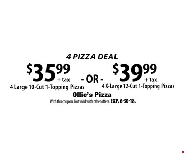 4 PIZZA DEAL! $39.99 + tax: 4 X-Large 12-Cut 1-Topping Pizzas OR $35.99 + tax: 4 Large 10-Cut 1-Topping Pizzas. With this coupon. Not valid with other offers. Exp. 6-30-18.