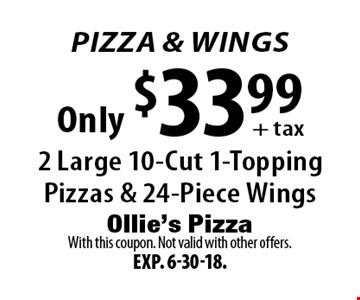 Pizza & Wings! Only $33.99 + tax: 2 Large 10-Cut 1-Topping Pizzas & 24-Piece Wings. With this coupon. Not valid with other offers. Exp. 6-30-18.