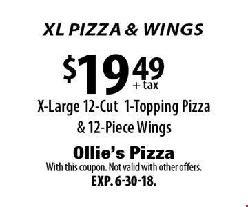 XL PIZZA & wings! $19.49 + tax: X-Large 12-Cut 1-Topping Pizza & 12-Piece Wings. With this coupon. Not valid with other offers. Exp. 6-30-18.