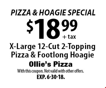 pizza & hoagie Special! $18.99 + tax X-Large 12-Cut 2-Topping Pizza & Footlong Hoagie. With this coupon. Not valid with other offers. Exp. 6-30-18.