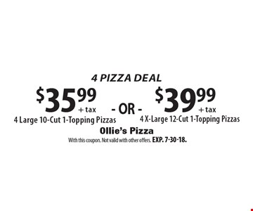4 Pizza Deal: $35.99 + tax 4 large 10-cut 1-topping pizzas OR $39.99 + tax 4 x-large 12-cut 1-topping pizzas. With this coupon. Not valid with other offers. Exp. 7-30-18.