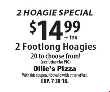 2 hoagie special: $14.99 + tax 2 footlong hoagies. 20 to choose from! (excludes the PIG). With this coupon. Not valid with other offers. Exp. 7-30-18.