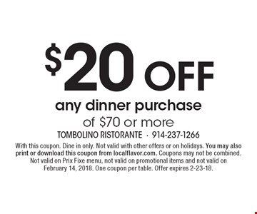 $20 Off any dinner purchase of $70 or more. With this coupon. Dine in only. Not valid with other offers or on holidays. You may also print or download this coupon from localflavor.com. Coupons may not be combined. Not valid on Prix Fixe menu, not valid on promotional items and not valid on February 14, 2018. One coupon per table. Offer expires 2-23-18.