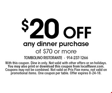 $20 Off any dinner purchase of $70 or more. With this coupon. Dine in only. Not valid with other offers or on holidays. You may also print or download this coupon from localflavor.com. Coupons may not be combined. Not valid on Prix Fixe menu, not valid on promotional items. One coupon per table. Offer expires 8-24-18.