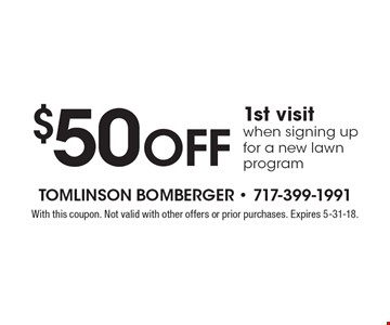 $50 off 1st visit when signing up for a new lawn program. With this coupon. Not valid with other offers or prior purchases. Expires 5-31-18.