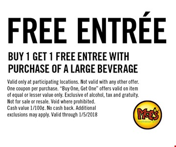 FREE ENTR…E Buy 1 Get 1 Free Entree with purchase of a large beverage. Valid only at participating locations. Not valid with any other offer. One coupon per purchase.