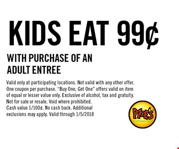99¢ KIDS EAT With PURCHASE OF AN ADULT ENTREE. Valid only at participating locations. Not valid with any other offer. One coupon per purchase.