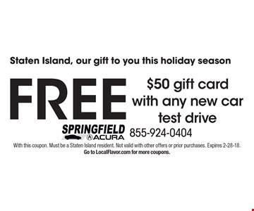 Staten Island, our gift to you this holiday season FREE $50 gift card with any new car test drive. With this coupon. Must be a Staten Island resident. Not valid with other offers or prior purchases. Expires 2-28-18.Go to LocalFlavor.com for more coupons.