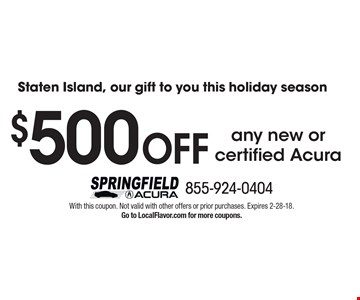 Staten Island, our gift to you this holiday season! $500 OFF any new or certified Acura. With this coupon. Not valid with other offers or prior purchases. Expires 2-28-18. Go to LocalFlavor.com for more coupons.