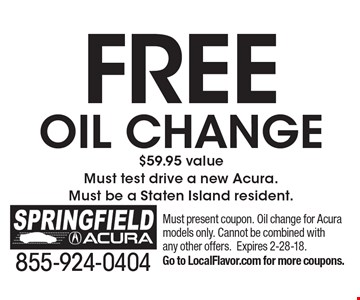 FREE oil change$59.95 value Must test drive a new Acura. Must be a Staten Island resident. . Must present coupon. Oil change for Acura models only. Cannot be combined with any other offers.Expires 2-28-18.Go to LocalFlavor.com for more coupons.