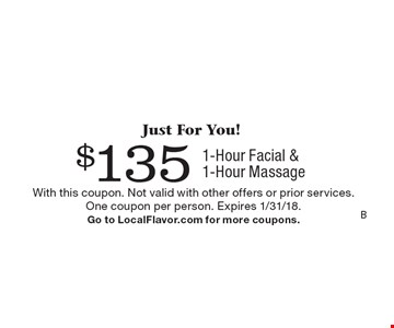 Just For You! $135 1-Hour Facial & 1-Hour Massage. With this coupon. Not valid with other offers or prior services. One coupon per person. Expires 1/31/18. Go to LocalFlavor.com for more coupons.