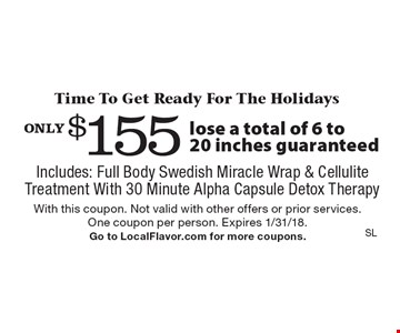 Time To Get Ready For The Holidays only $155 lose a total of 6 to 20 inches guaranteed Includes: Full Body Swedish Miracle Wrap & Cellulite Treatment With 30 Minute Alpha Capsule Detox Therapy. With this coupon. Not valid with other offers or prior services. One coupon per person. Expires 1/31/18. Go to LocalFlavor.com for more coupons.