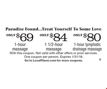 Paradise Found...Treat Yourself To Some Love only $80 1-hour lymphatic drainage massage. only $84 1 1/2-hour massage. only $69 1-hour massage. With this coupon. Not valid with other offers or prior services. One coupon per person. Expires 1/31/18. Go to LocalFlavor.com for more coupons.