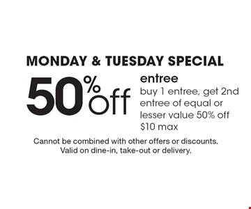 Monday & Tuesday Special. 50% off entree buy 1 entree, get 2nd entree of equal or lesser value 50% off, $10 max. Cannot be combined with other offers or discounts. Valid on dine-in, take-out or delivery.