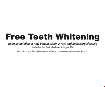 Free Teeth Whitening upon completion of new patient exam, x-rays and necessary cleaning. Limited to the first 10 who call - ages 18+. With this coupon. Not valid with other offers or prior services. Offer expires 3-12-18.