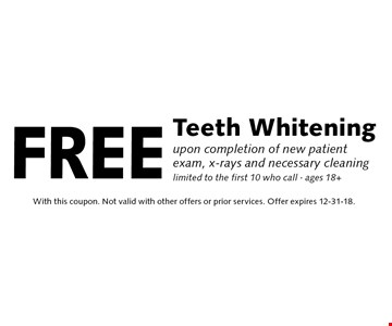 Free Teeth Whitening upon completion of new patient exam, x-rays and necessary cleaning limited to the first 10 who call - ages 18+. With this coupon. Not valid with other offers or prior services. Offer expires 12-31-18.