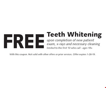 Free Teeth Whitening upon completion of new patient exam, x-rays and necessary cleaning. Limited to the first 10 who call. Ages 18+. With this coupon. Not valid with other offers or prior services. Offer expires 1-28-19.