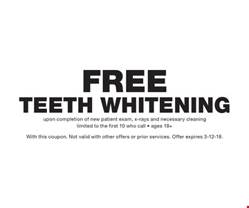 Free Teeth Whitening. upon completion of new patient exam, x-rays and necessary cleaning limited to the first 10 who call - ages 18+With this coupon. Not valid with other offers or prior services. Offer expires 3-12-18.